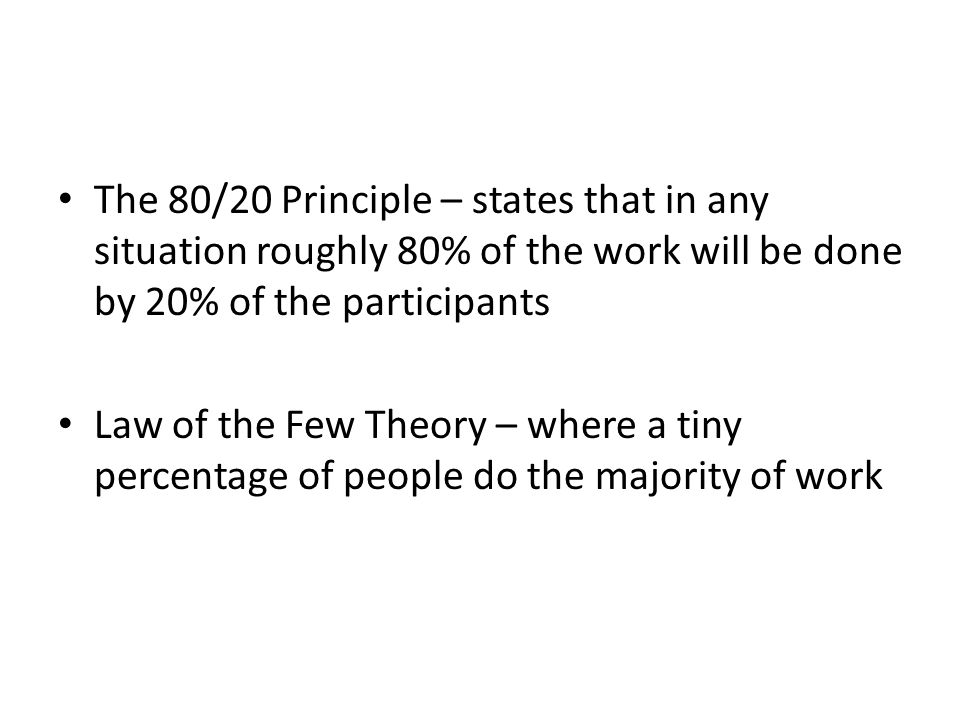 The 80/20 Principle – states that in any situation roughly 80% of the work will be done by 20% of the participants