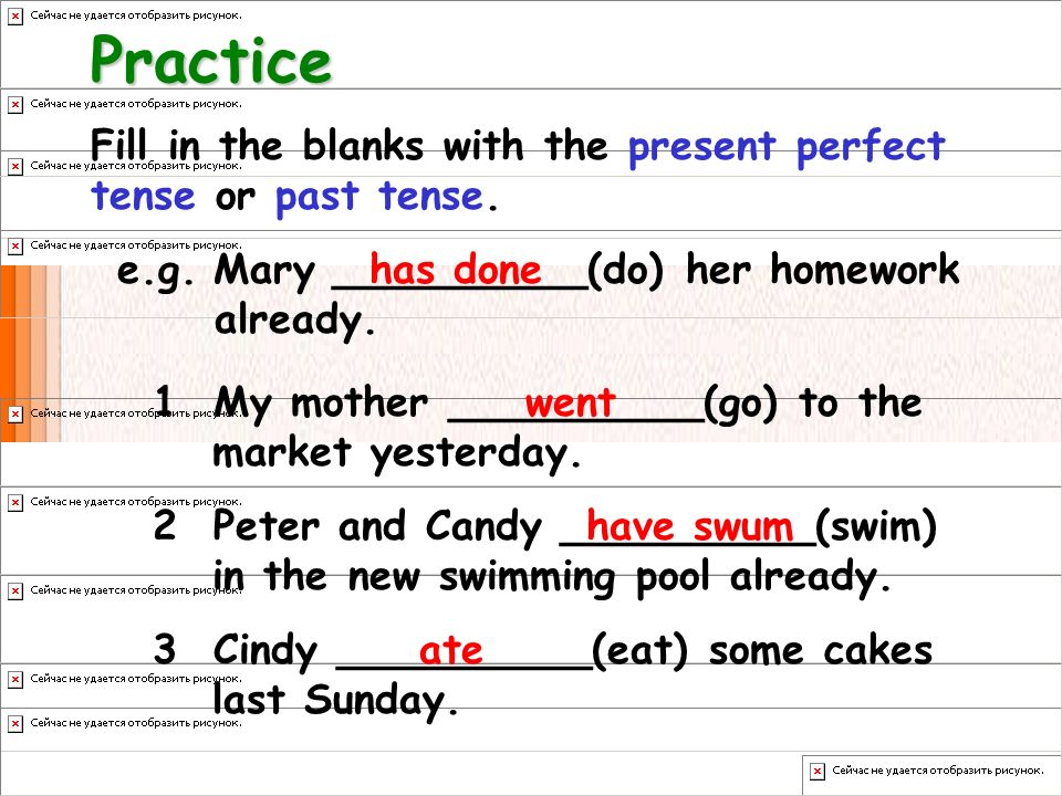 Practice Fill in the blanks with the present perfect tense or past tense. e.g. Mary __________(do) her homework already.