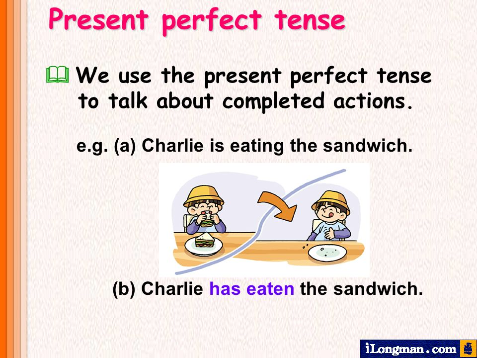 Present perfect tense  We use the present perfect tense to talk about completed actions. e.g. (a) Charlie is eating the sandwich.