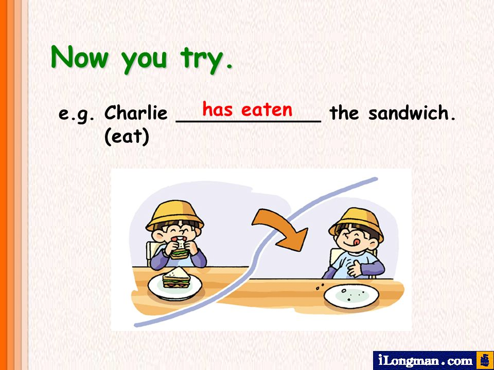 Now you try. has eaten e.g. Charlie ____________ the sandwich. (eat)