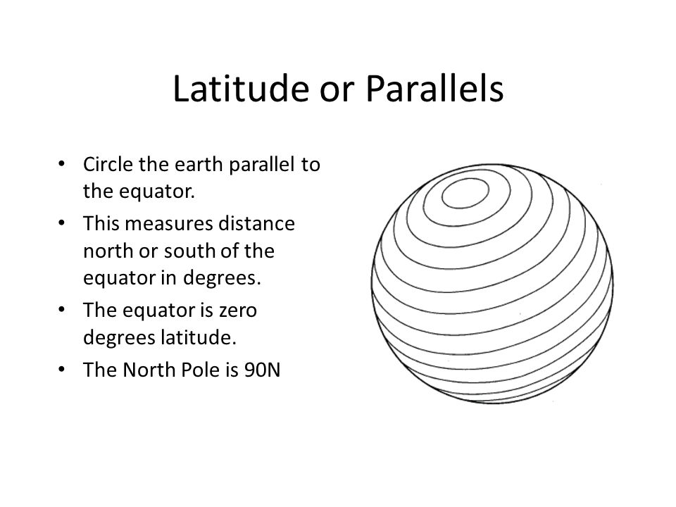 Latitude or Parallels Circle the earth parallel to the equator.
