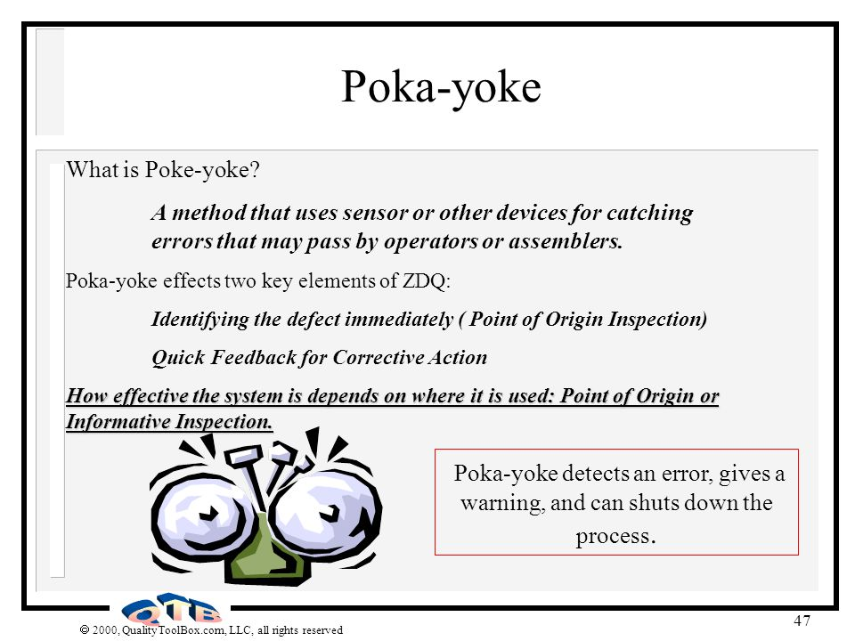 Poka-yoke What is Poke-yoke A method that uses sensor or other devices for catching errors that may pass by operators or assemblers.