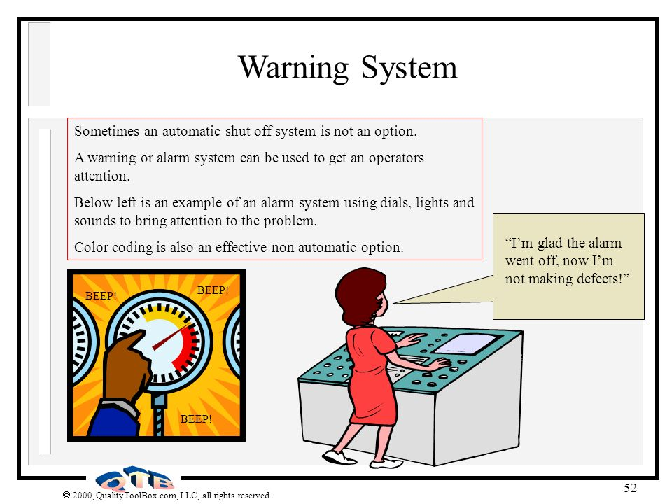 Warning System Sometimes an automatic shut off system is not an option. A warning or alarm system can be used to get an operators attention.