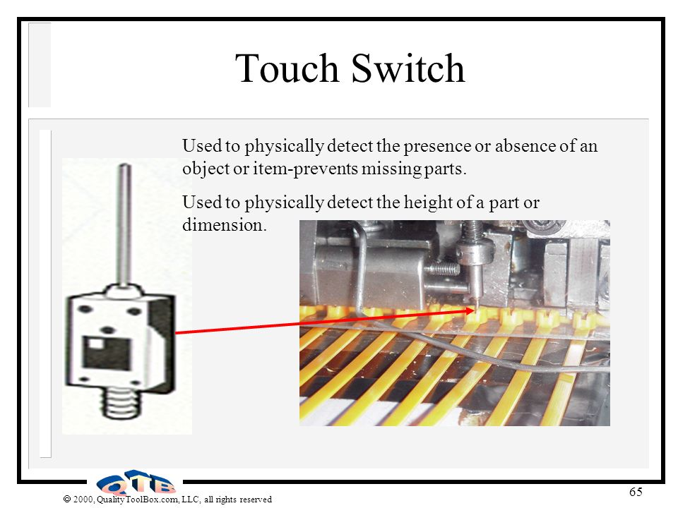 Touch Switch Used to physically detect the presence or absence of an object or item-prevents missing parts.