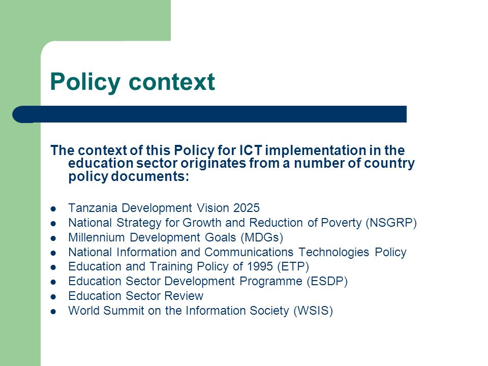 Policy context The context of this Policy for ICT implementation in the education sector originates from a number of country policy documents: