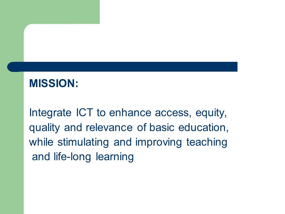 MISSION: Integrate ICT to enhance access, equity, quality and relevance of basic education, while stimulating and improving teaching.