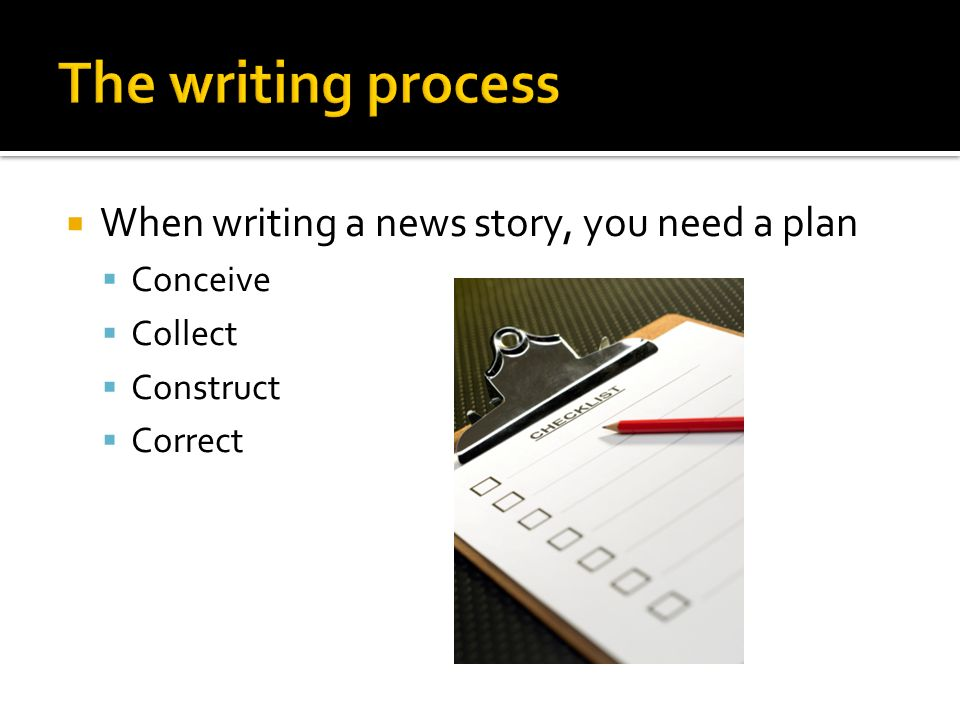 The writing process When writing a news story, you need a plan