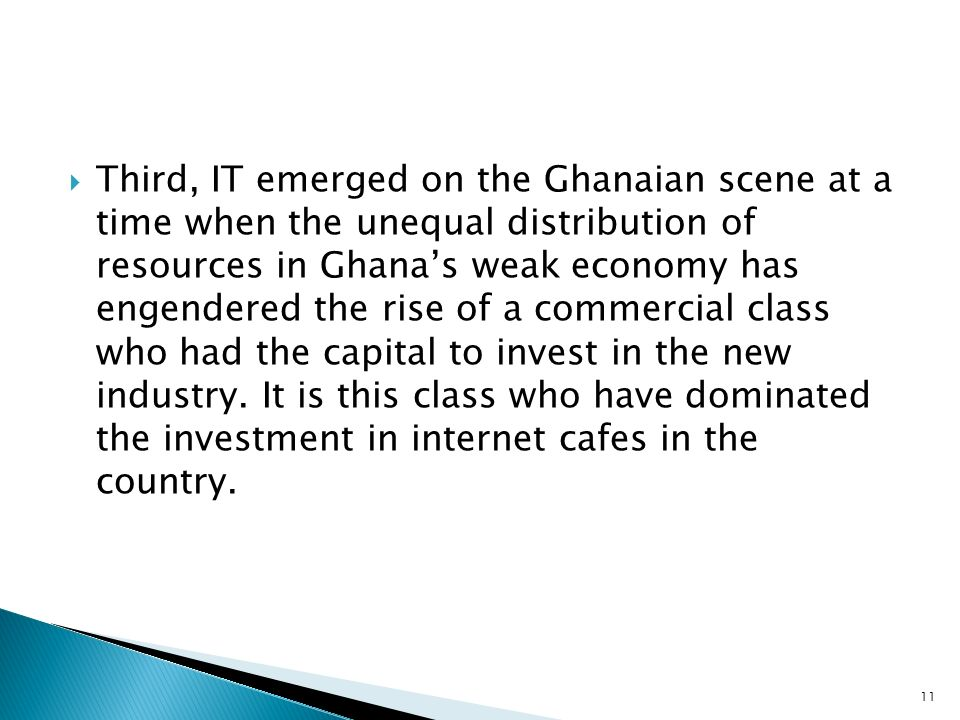 Third, IT emerged on the Ghanaian scene at a time when the unequal distribution of resources in Ghana's weak economy has engendered the rise of a commercial class who had the capital to invest in the new industry.