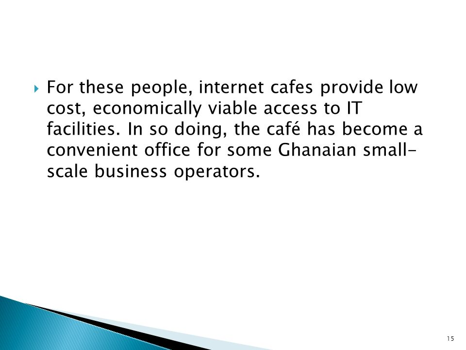 For these people, internet cafes provide low cost, economically viable access to IT facilities.