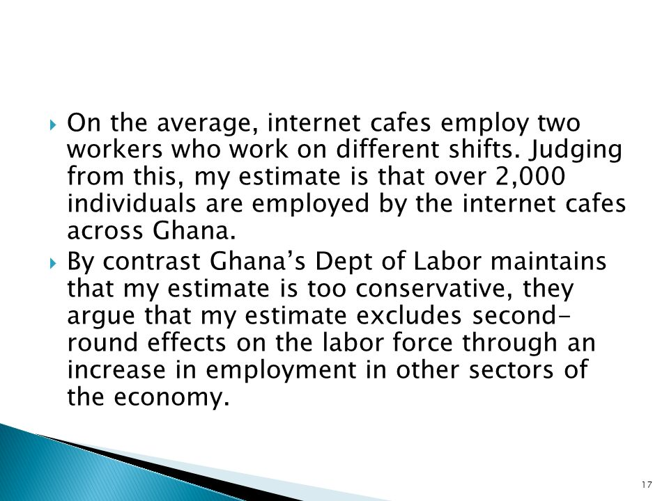 On the average, internet cafes employ two workers who work on different shifts. Judging from this, my estimate is that over 2,000 individuals are employed by the internet cafes across Ghana.