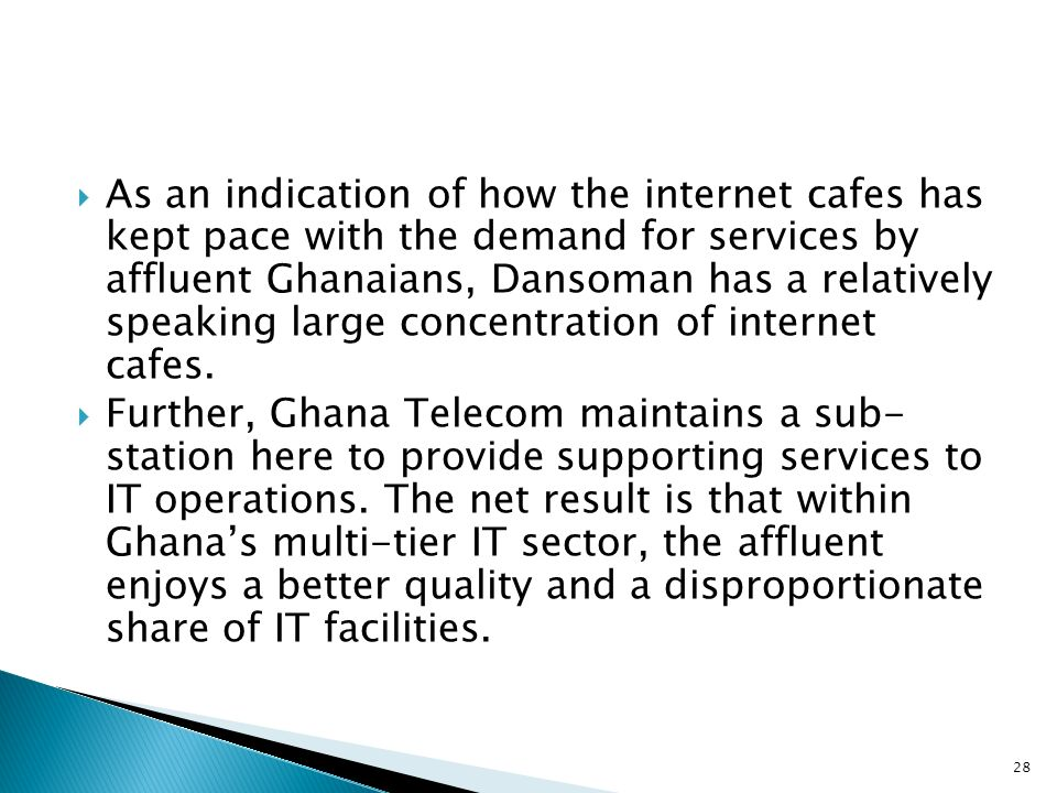 As an indication of how the internet cafes has kept pace with the demand for services by affluent Ghanaians, Dansoman has a relatively speaking large concentration of internet cafes.