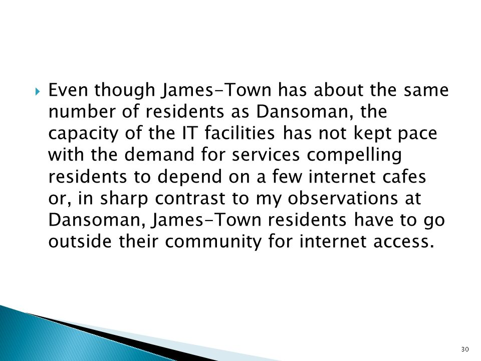Even though James-Town has about the same number of residents as Dansoman, the capacity of the IT facilities has not kept pace with the demand for services compelling residents to depend on a few internet cafes or, in sharp contrast to my observations at Dansoman, James-Town residents have to go outside their community for internet access.