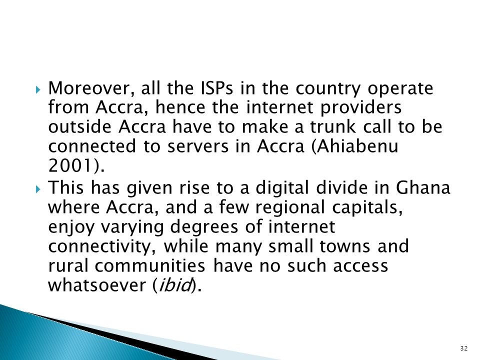 Moreover, all the ISPs in the country operate from Accra, hence the internet providers outside Accra have to make a trunk call to be connected to servers in Accra (Ahiabenu 2001).