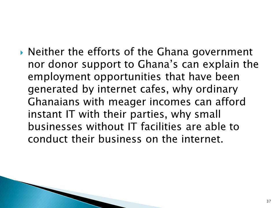 Neither the efforts of the Ghana government nor donor support to Ghana's can explain the employment opportunities that have been generated by internet cafes, why ordinary Ghanaians with meager incomes can afford instant IT with their parties, why small businesses without IT facilities are able to conduct their business on the internet.