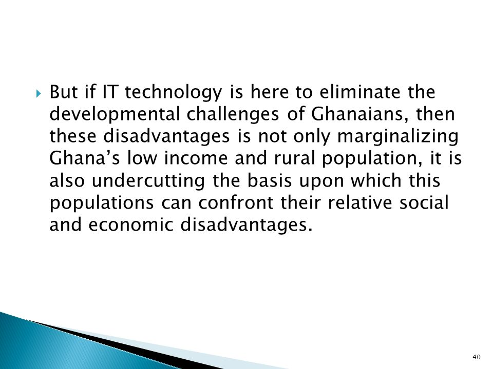 But if IT technology is here to eliminate the developmental challenges of Ghanaians, then these disadvantages is not only marginalizing Ghana's low income and rural population, it is also undercutting the basis upon which this populations can confront their relative social and economic disadvantages.