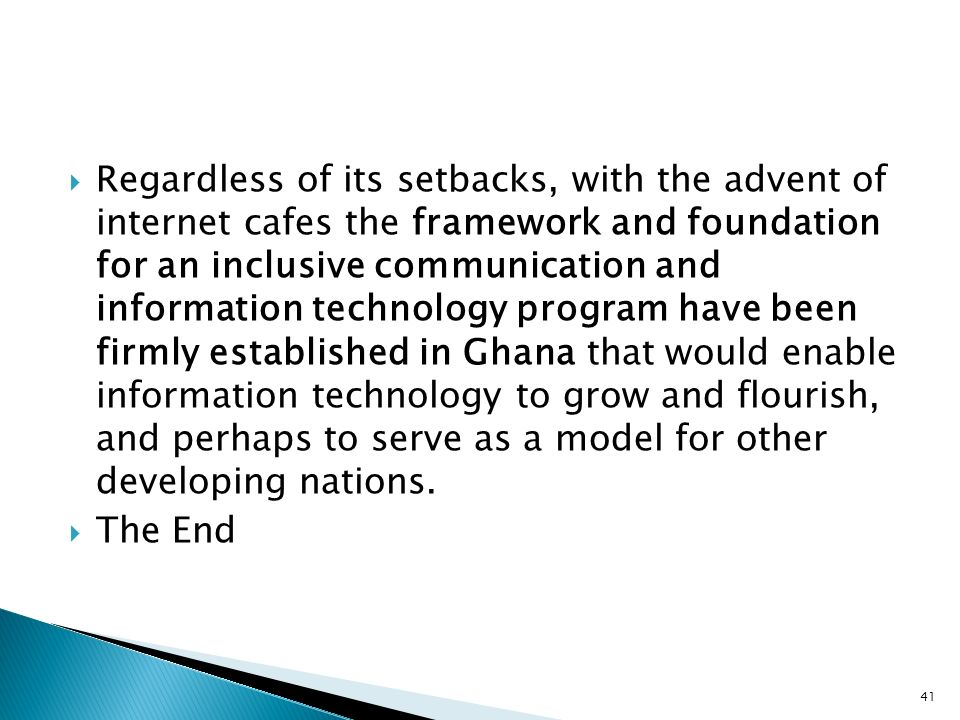 Regardless of its setbacks, with the advent of internet cafes the framework and foundation for an inclusive communication and information technology program have been firmly established in Ghana that would enable information technology to grow and flourish, and perhaps to serve as a model for other developing nations.