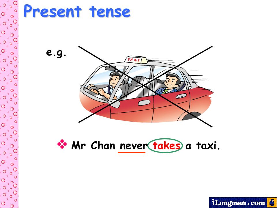 Present tense e.g.  Mr Chan never takes a taxi.