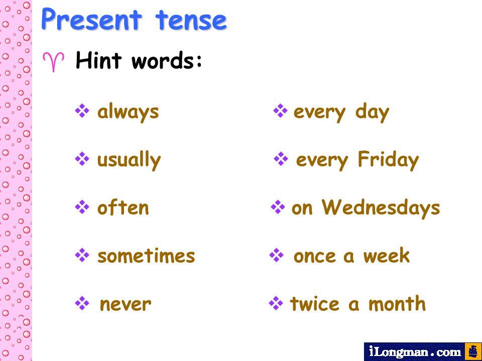 Present tense  Hint words:
