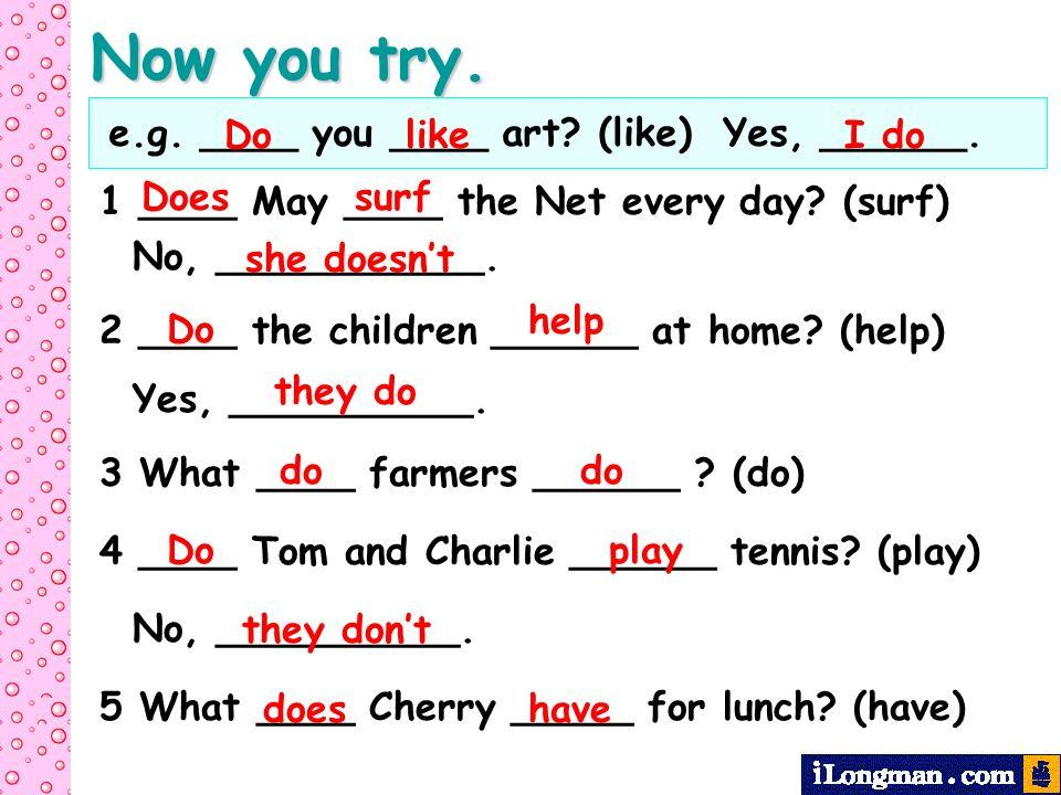 Now you try. e.g. ____ you ____ art (like) Yes, ______. Do like I do