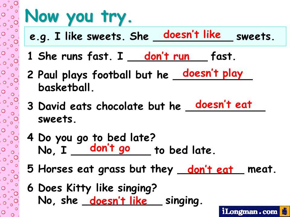 Now you try. e.g. I like sweets. She ____________ sweets. doesn't like