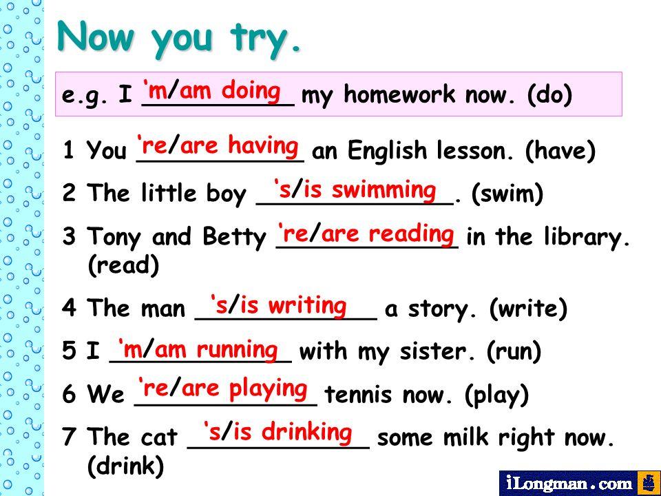 Now you try. e.g. I __________ my homework now. (do) 'm/am doing