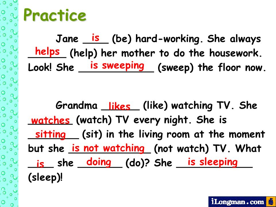 Practice Jane ____ (be) hard-working. She always ______ (help) her mother to do the housework. Look! She ____________ (sweep) the floor now.