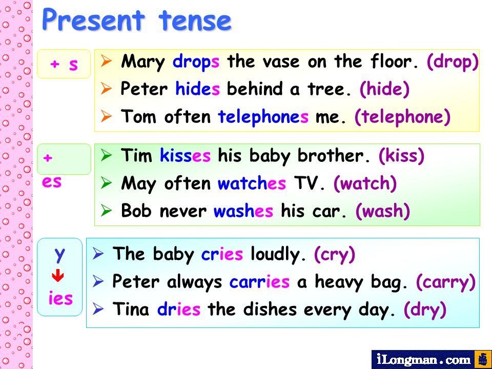 Present tense + s + es  Mary drops the vase on the floor. (drop)