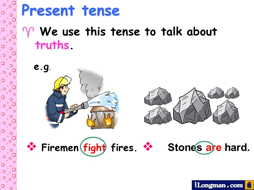 Present tense  Firemen fight fires.  Stones are hard.
