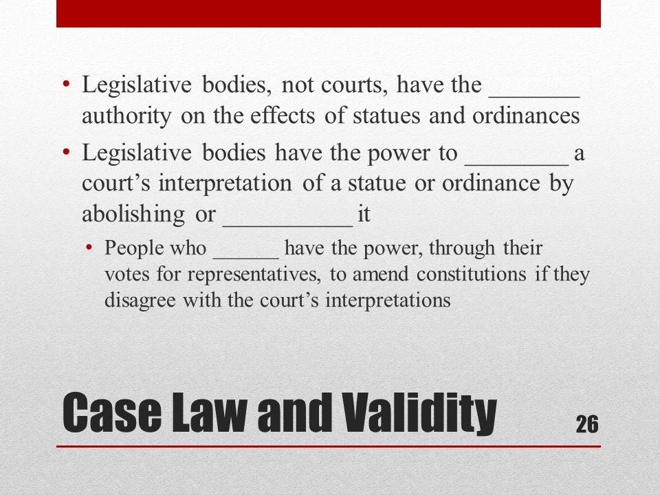 Legislative bodies, not courts, have the _______ authority on the effects of statues and ordinances