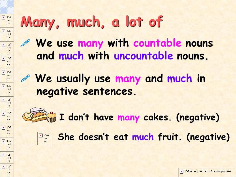 Many, much, a lot of  We use many with countable nouns and much with uncountable nouns.
