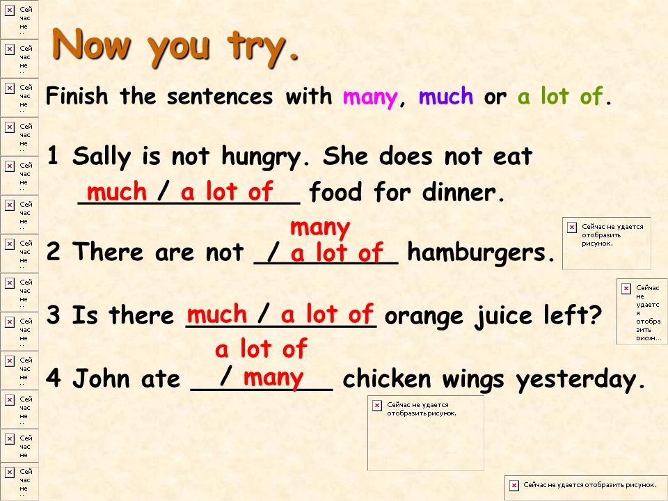 Now you try. Finish the sentences with many, much or a lot of. 1 Sally is not hungry. She does not eat ______________ food for dinner.