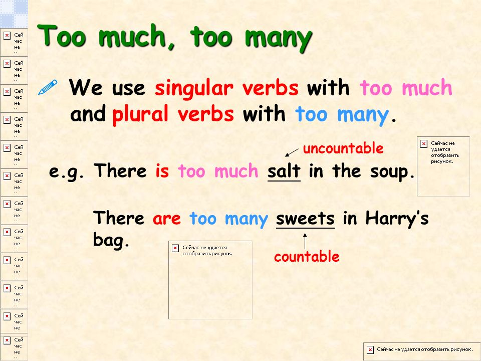 Too much, too many  We use singular verbs with too much and plural verbs with too many.