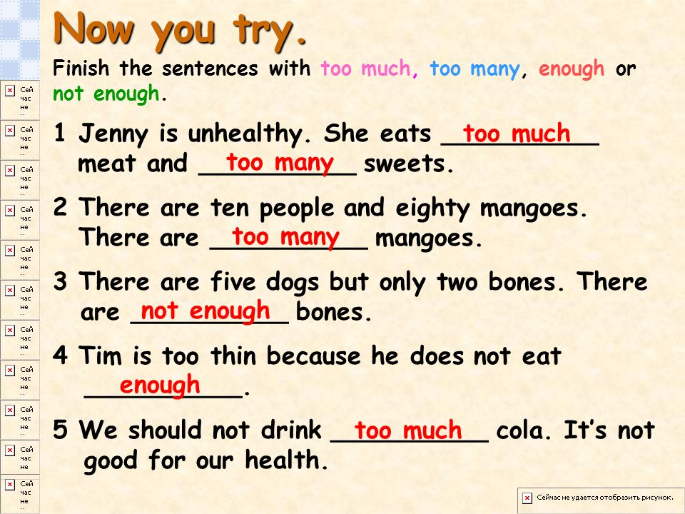 Now you try. Finish the sentences with too much, too many, enough or not enough.