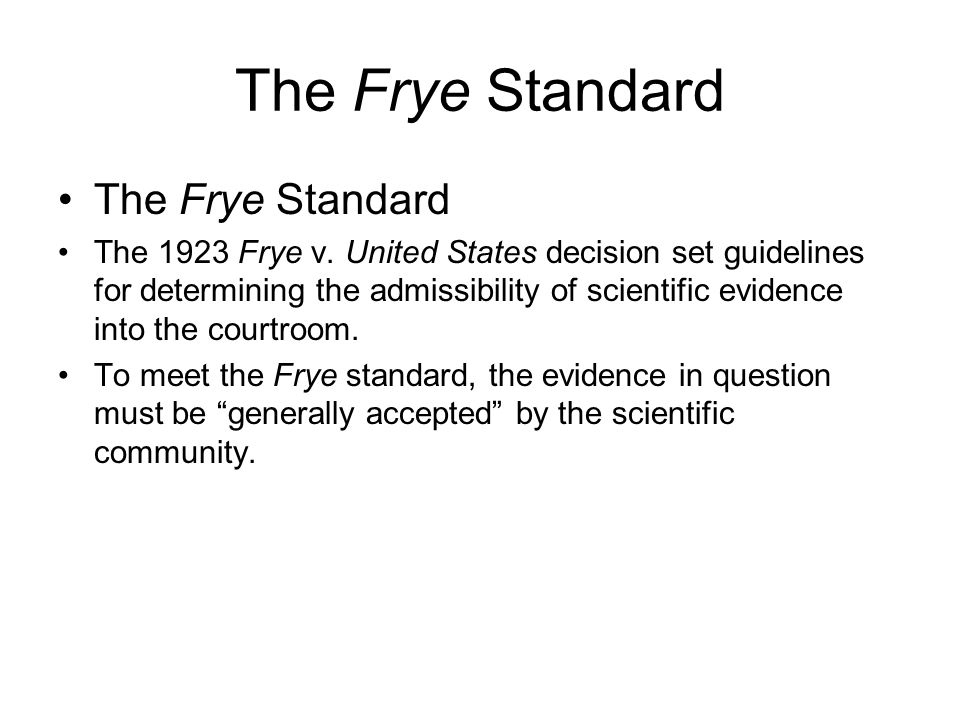 frye v united states Citing frye v united states, 54 app dc 46, 47, 293 f 1013, 1014 (1923), the court stated that expert opinion based on a scientific technique is inadmissible unless the technique is generally accepted as reliable in the relevant scientific community 951 f 2d, at 1129-1130.