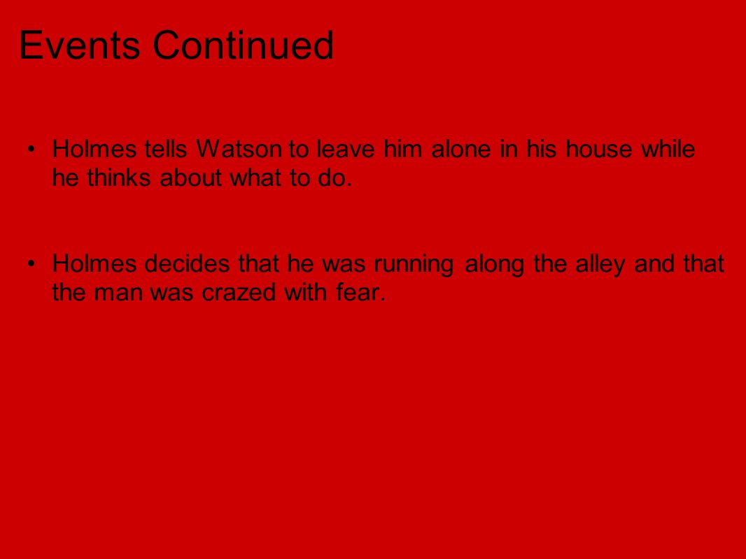 Events Continued Holmes tells Watson to leave him alone in his house while he thinks about what to do.