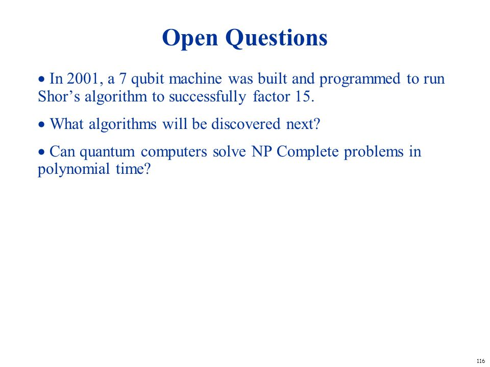 Open Questions  In 2001, a 7 qubit machine was built and programmed to run Shor's algorithm to successfully factor 15.