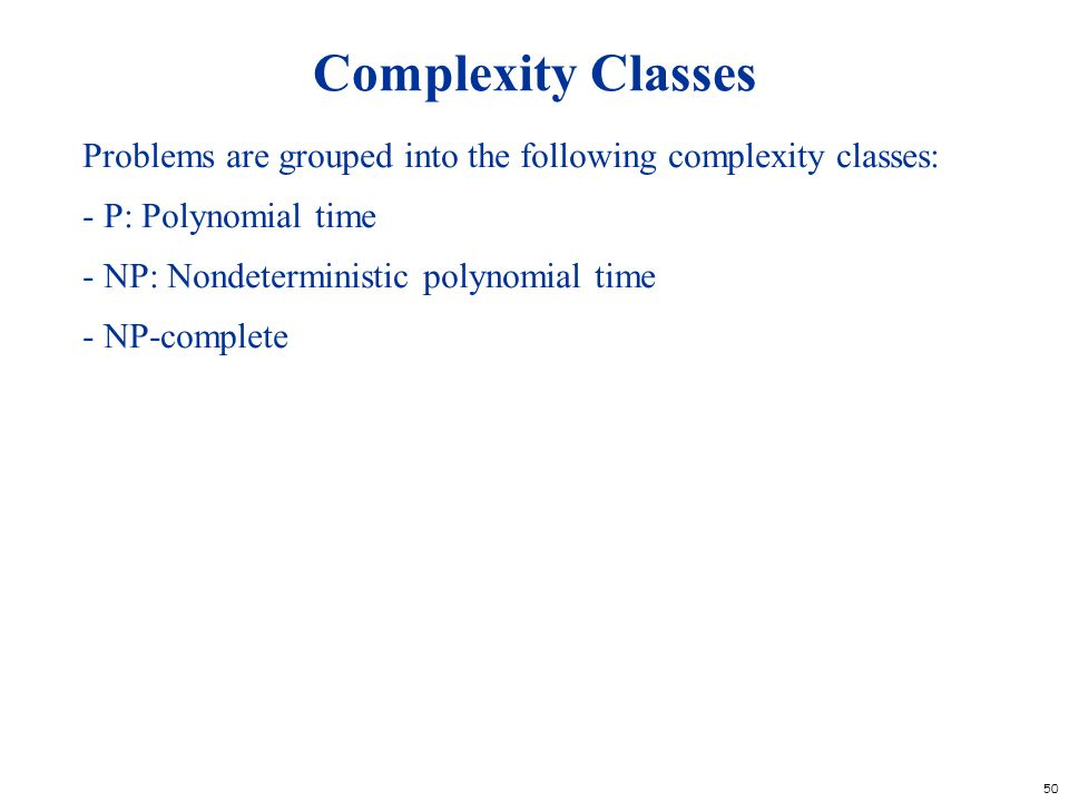 Complexity Classes Problems are grouped into the following complexity classes: - P: Polynomial time.