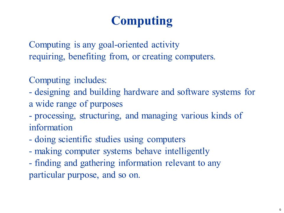 Computing Computing is any goal-oriented activity requiring, benefiting from, or creating computers.