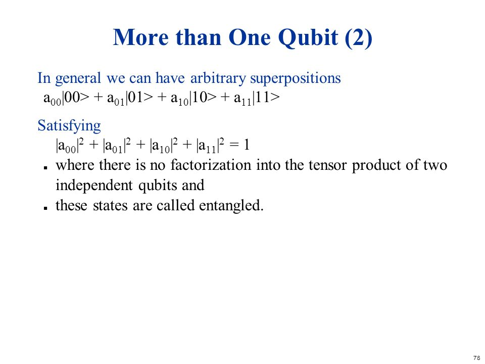 More than One Qubit (2) In general we can have arbitrary superpositions. a00|00> + a01|01> + a10|10> + a11|11>