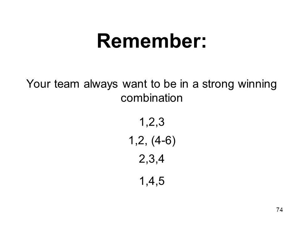 Remember: Your team always want to be in a strong winning combination 1,2,3 1,2, (4-6) 2,3,4 1,4,5