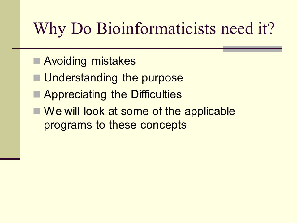 Why Do Bioinformaticists need it