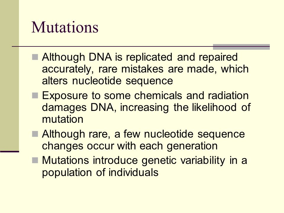 Mutations Although DNA is replicated and repaired accurately, rare mistakes are made, which alters nucleotide sequence.