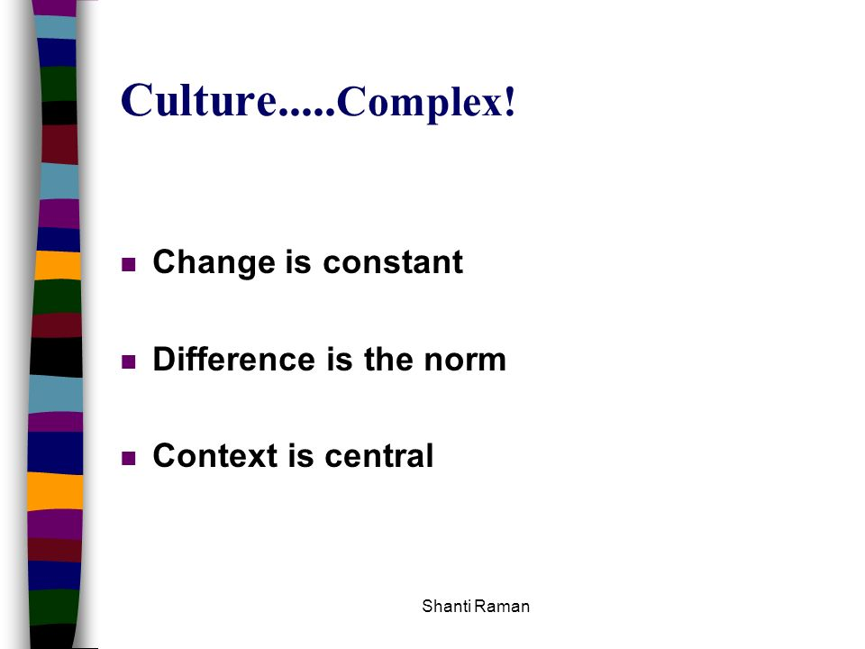 Culture.....Complex! Change is constant Difference is the norm