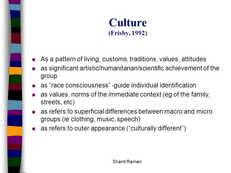 Culture (Frisby, 1992) As a pattern of living, customs, traditions, values, attitudes.