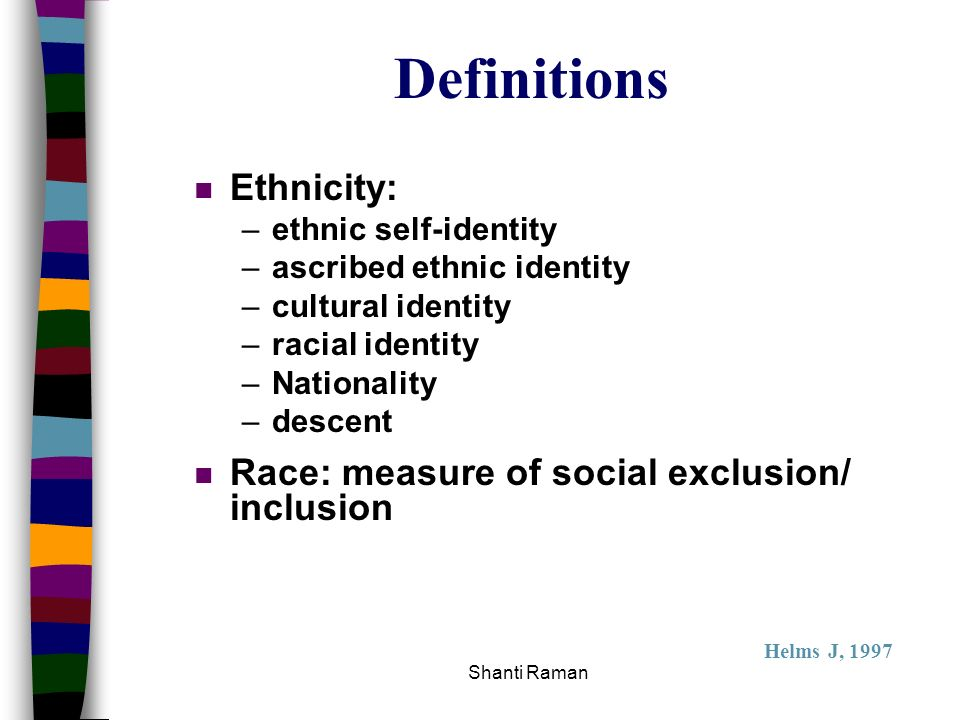 Definitions Ethnicity: Race: measure of social exclusion/ inclusion