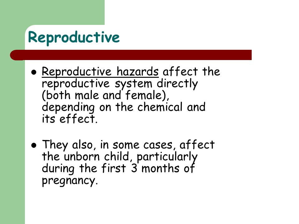 Reproductive Reproductive hazards affect the reproductive system directly (both male and female), depending on the chemical and its effect.