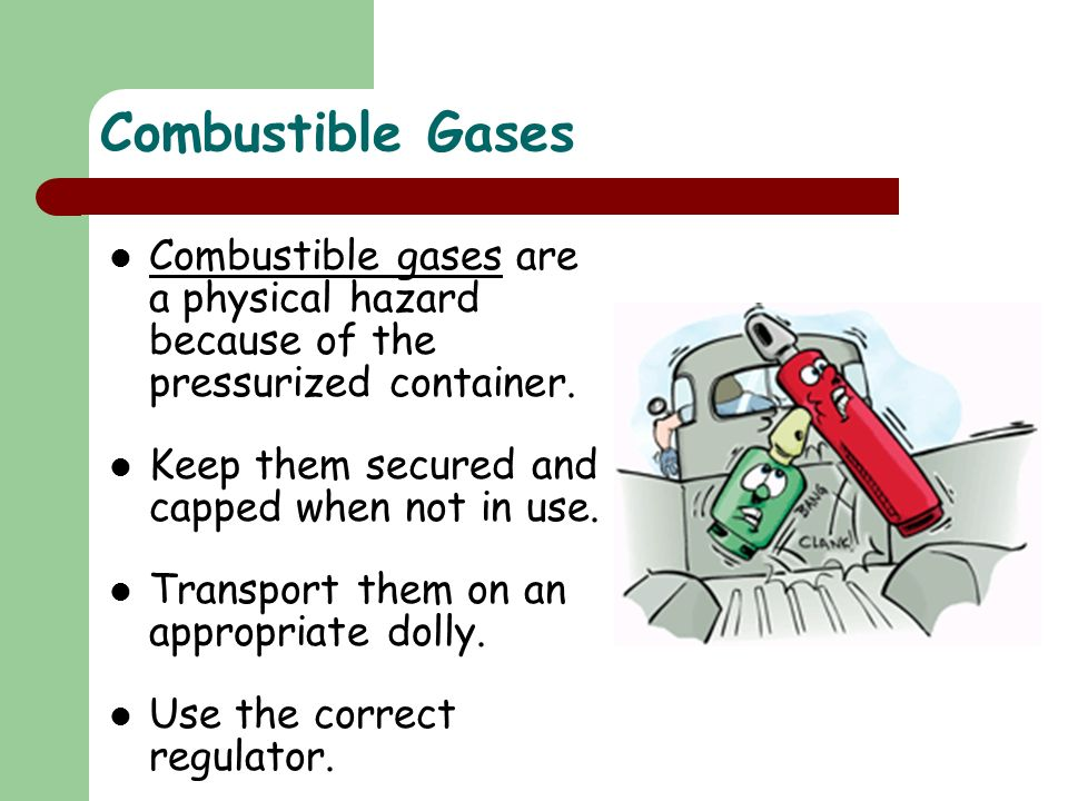 Combustible Gases Combustible gases are a physical hazard because of the pressurized container. Keep them secured and capped when not in use.