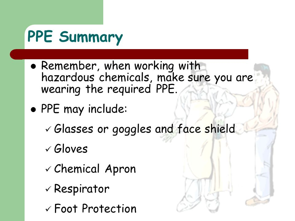 PPE Summary Remember, when working with hazardous chemicals, make sure you are wearing the required PPE.