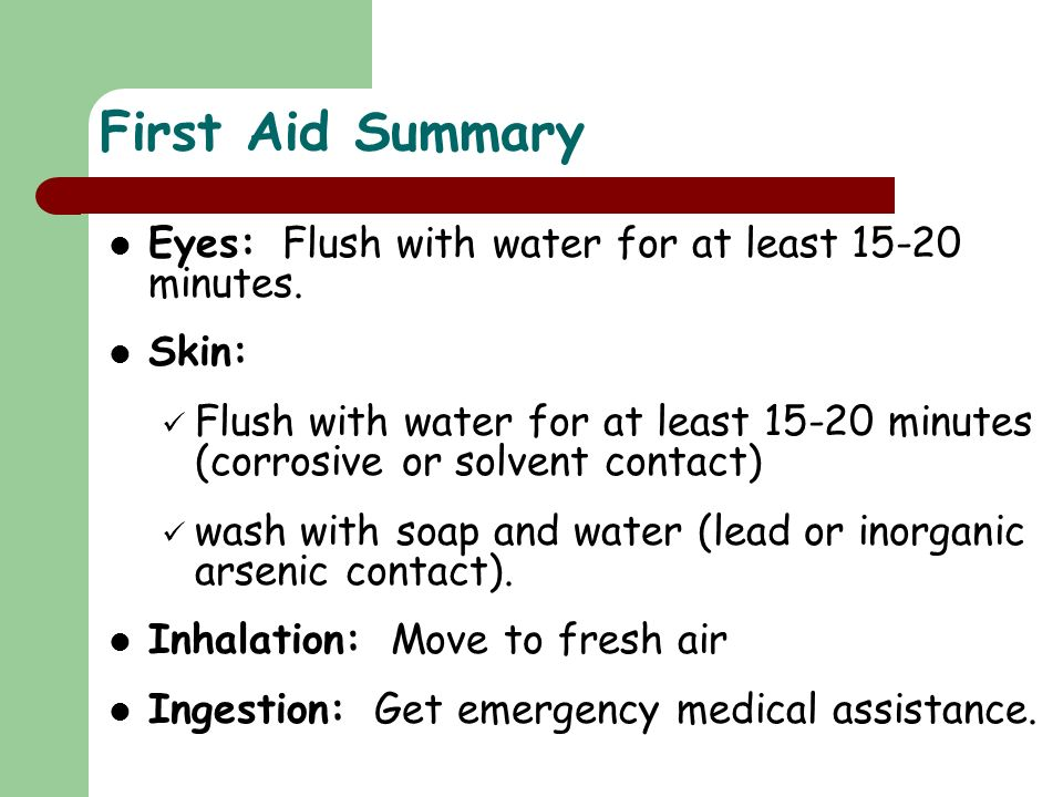 First Aid Summary Eyes: Flush with water for at least 15-20 minutes.