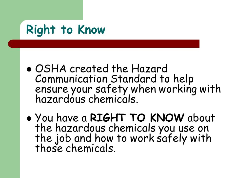 Right to Know OSHA created the Hazard Communication Standard to help ensure your safety when working with hazardous chemicals.